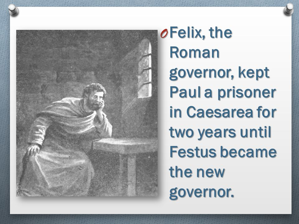 Felix, the Roman governor, kept Paul a prisoner in Caesarea for two years until Festus became the new governor.