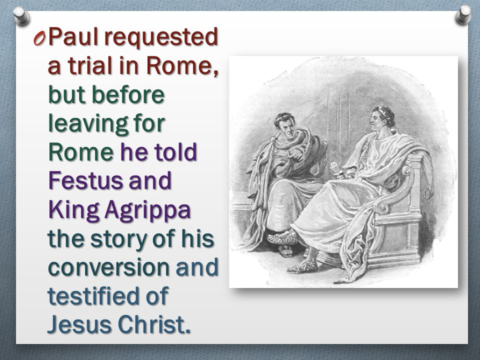 Paul requested a trial in Rome, but before leaving for Rome he told Festus and King Agrippa the story of his conversion and testified of Jesus Christ.