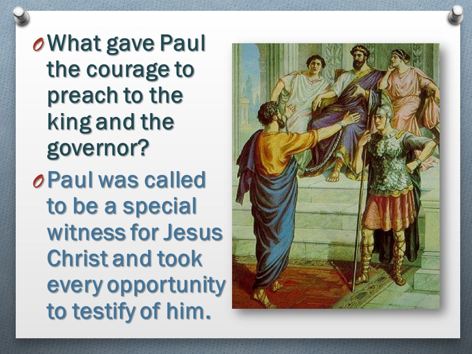 What gave Paul the courage to preach to the king and the governor