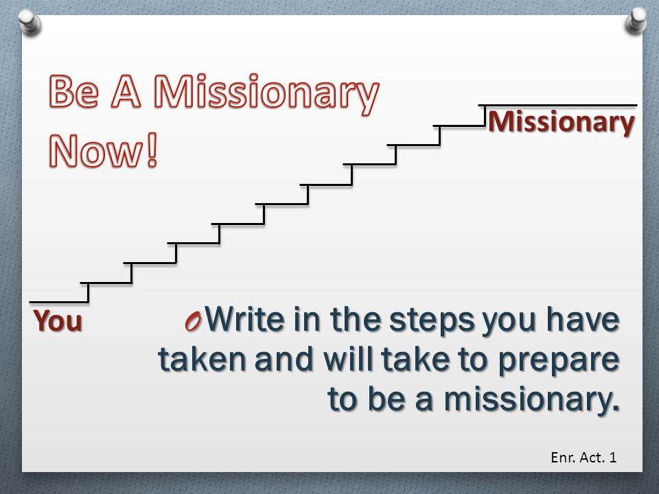 Be A Missionary Now! Missionary. You. Write in the steps you have taken and will take to prepare to be a missionary.