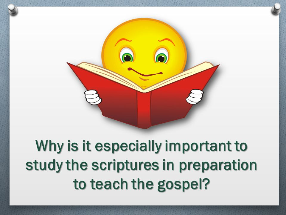 Why is it especially important to study the scriptures in preparation to teach the gospel