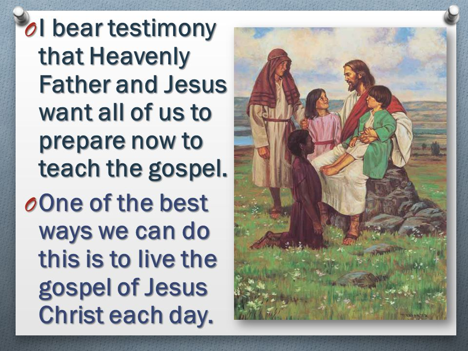 I bear testimony that Heavenly Father and Jesus want all of us to prepare now to teach the gospel.