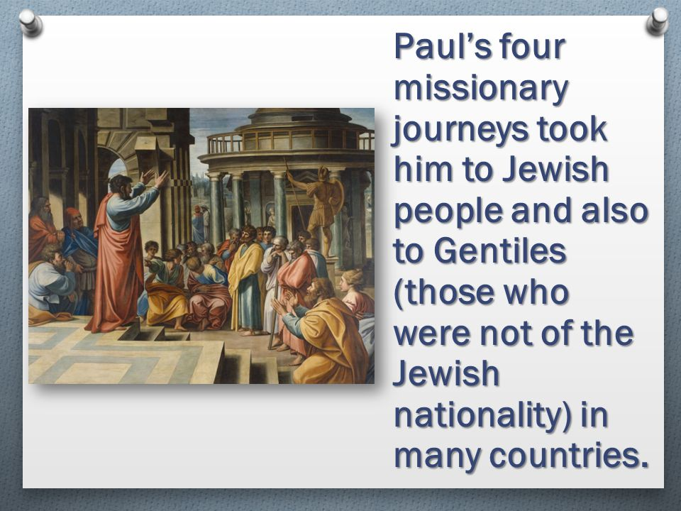 Paul's four missionary journeys took him to Jewish people and also to Gentiles (those who were not of the Jewish nationality) in many countries.