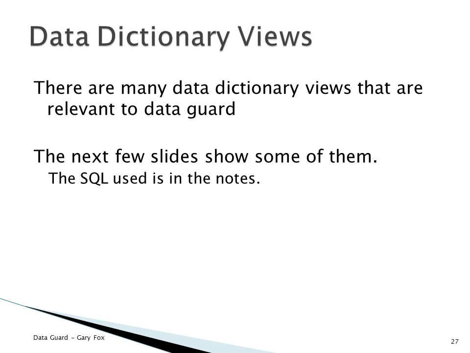 Data Dictionary Views There are many data dictionary views that are relevant to data guard. The next few slides show some of them.