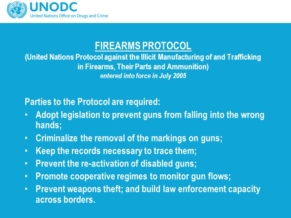 FIREARMS PROTOCOL (United Nations Protocol against the Illicit Manufacturing of and Trafficking in Firearms, Their Parts and Ammunition) entered into force in July 2005
