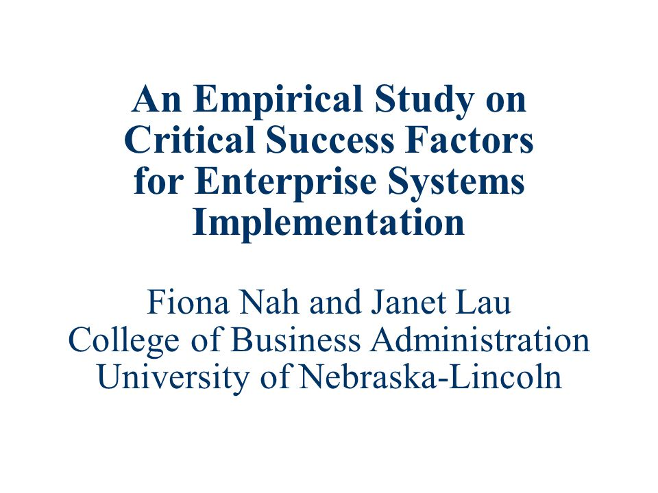 An Empirical Study on Critical Success Factors for Enterprise Systems Implementation Fiona Nah and Janet Lau College of Business Administration University of Nebraska-Lincoln