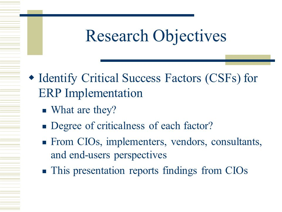 Research Objectives Identify Critical Success Factors (CSFs) for ERP Implementation. What are they