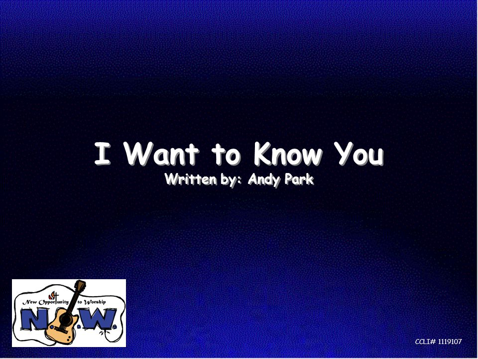 I Want to Know You Written by: Andy Park CCLI# 1119107