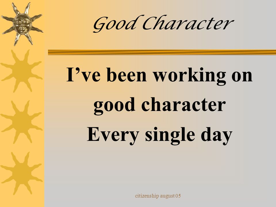 I've been working on good character Every single day