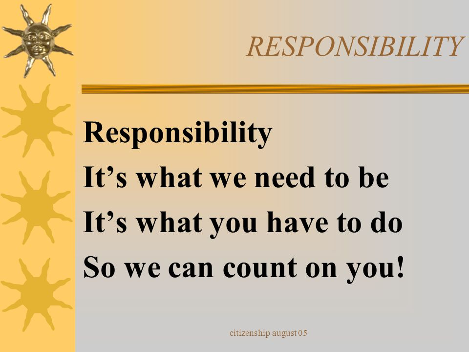 Responsibility It's what we need to be It's what you have to do