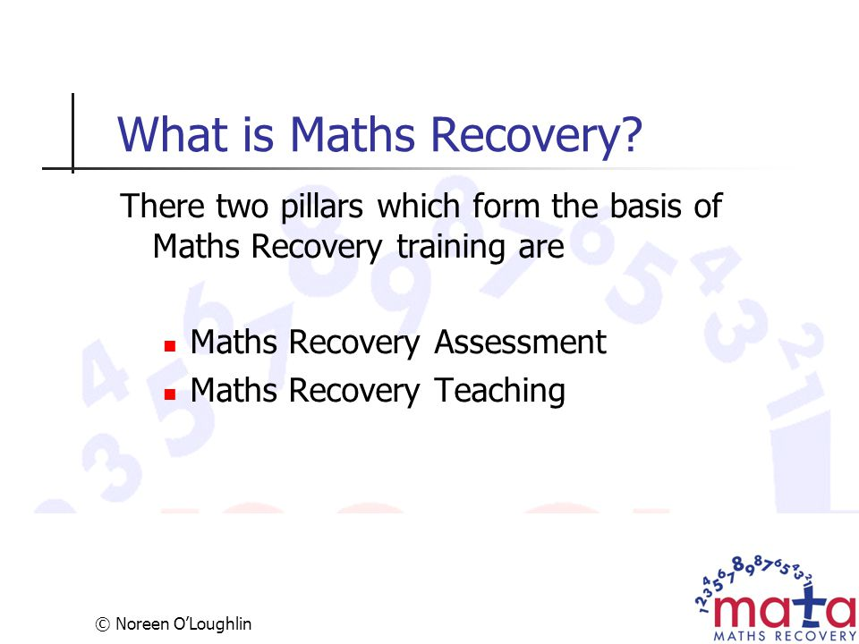 What is Maths Recovery There two pillars which form the basis of Maths Recovery training are. Maths Recovery Assessment.