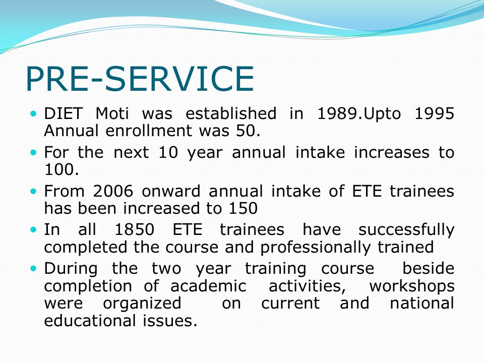 PRE-SERVICE DIET Moti was established in 1989.Upto 1995 Annual enrollment was 50. For the next 10 year annual intake increases to 100.