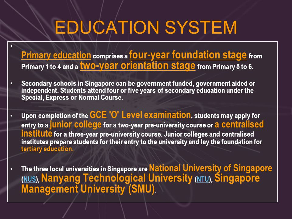 EDUCATION SYSTEM Primary education comprises a four-year foundation stage from Primary 1 to 4 and a two-year orientation stage from Primary 5 to 6.