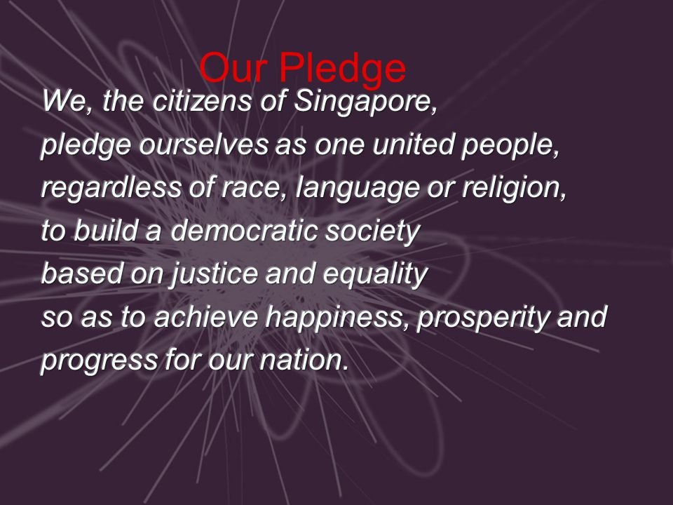 Our Pledge We, the citizens of Singapore,