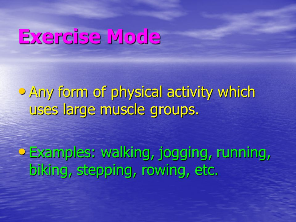 Exercise Mode Any form of physical activity which uses large muscle groups.