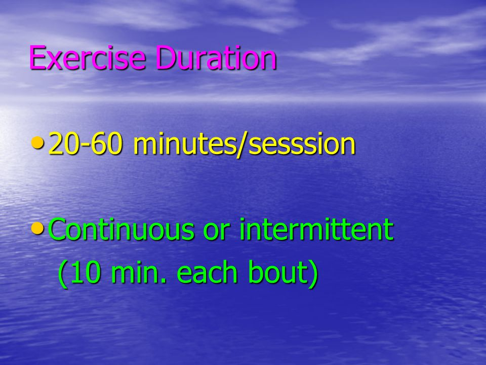 Exercise Duration 20-60 minutes/sesssion Continuous or intermittent