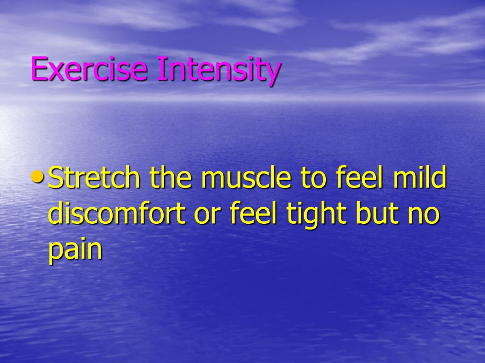 Exercise Intensity Stretch the muscle to feel mild discomfort or feel tight but no pain
