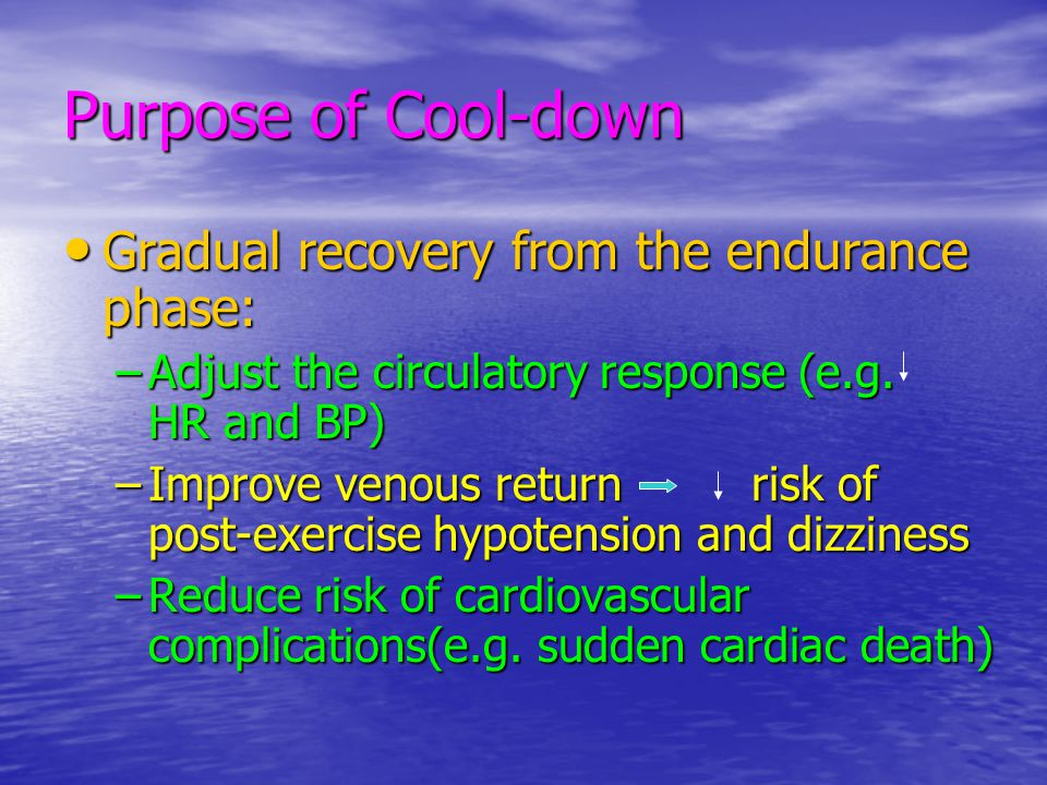 Purpose of Cool-down Gradual recovery from the endurance phase: