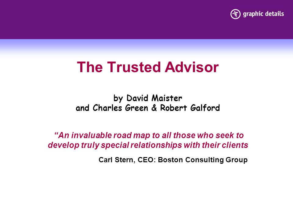 The Trusted Advisor by David Maister and Charles Green & Robert Galford An invaluable road map to all those who seek to develop truly special relationships with their clients Carl Stern, CEO: Boston Consulting Group