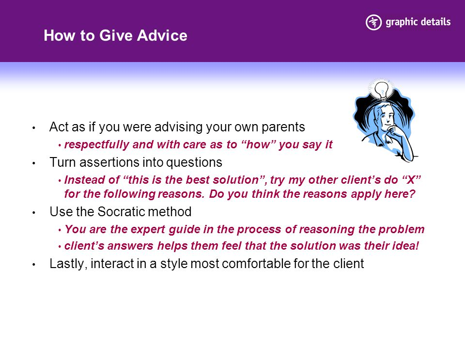 How to Give Advice Act as if you were advising your own parents