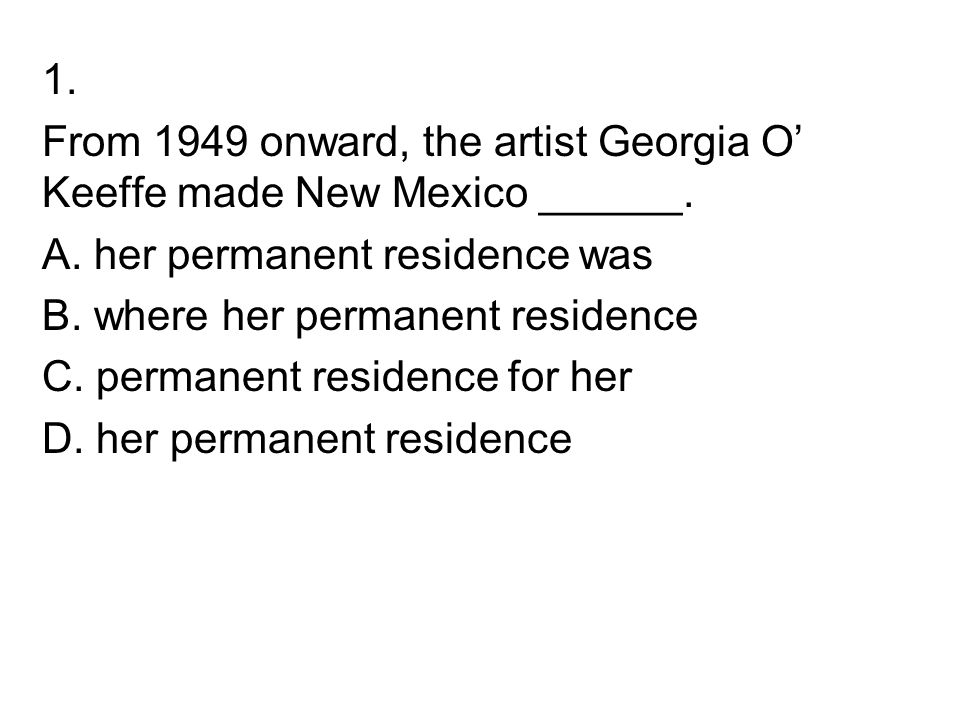 1. From 1949 onward, the artist Georgia O' Keeffe made New Mexico ______. A. her permanent residence was.