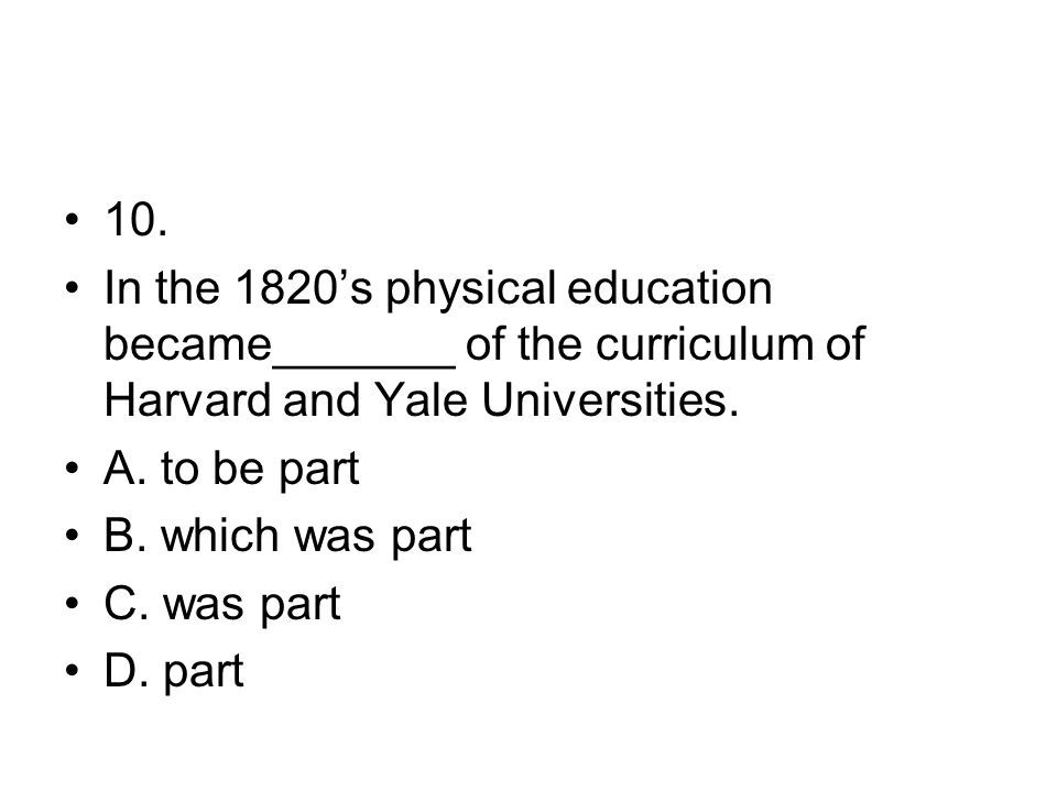 10. In the 1820's physical education became_______ of the curriculum of Harvard and Yale Universities.