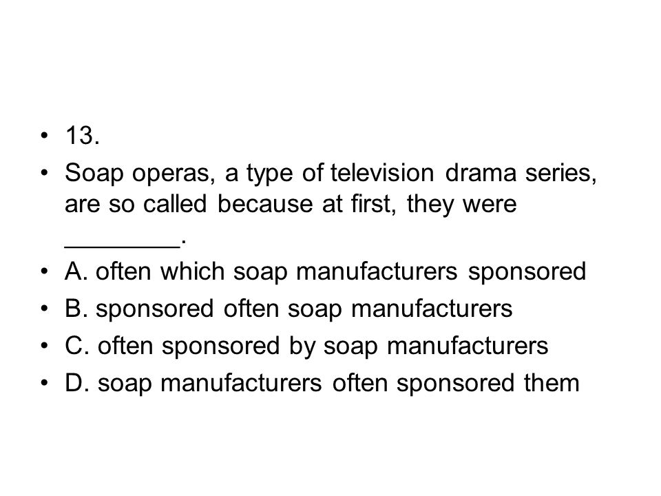 13. Soap operas, a type of television drama series, are so called because at first, they were ________.