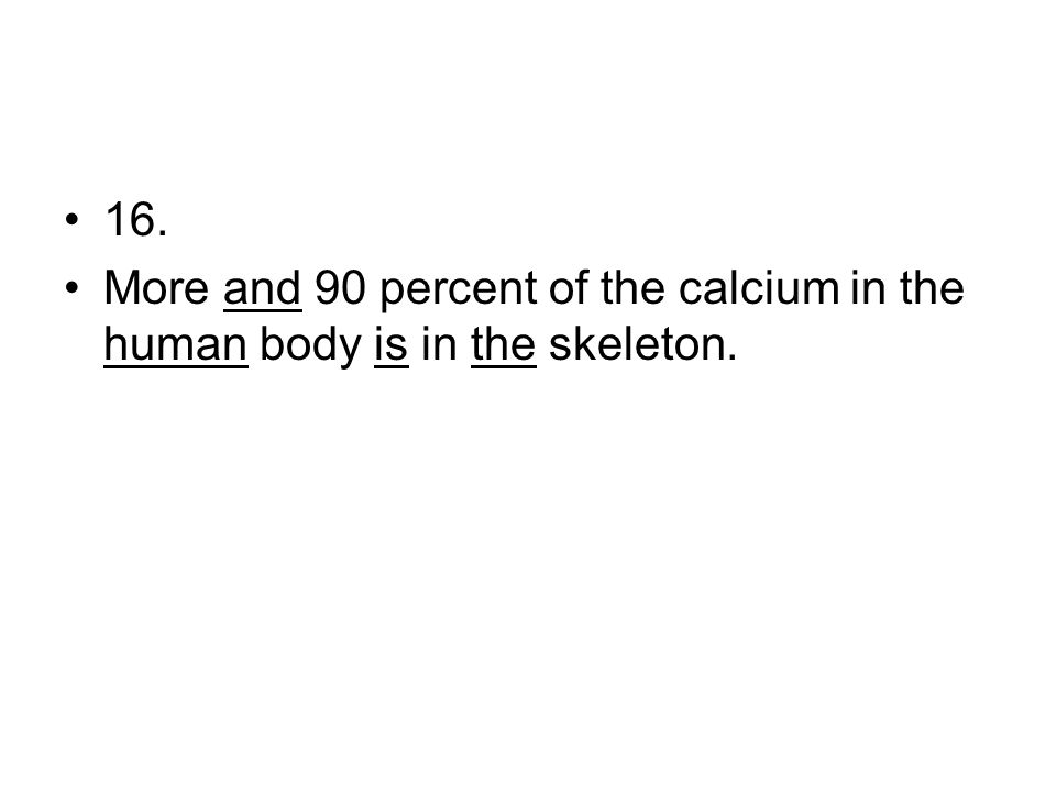 16. More and 90 percent of the calcium in the human body is in the skeleton.