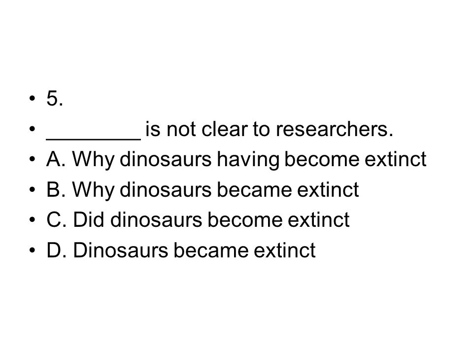 5. ________ is not clear to researchers. A. Why dinosaurs having become extinct. B. Why dinosaurs became extinct.