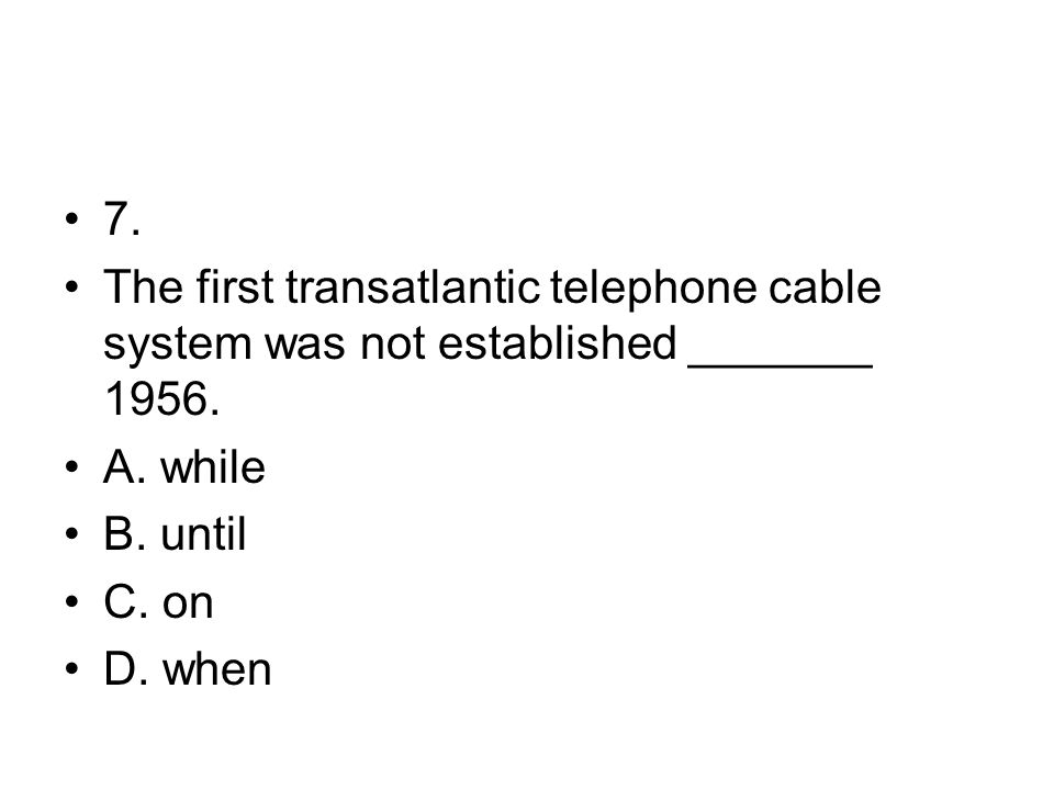 7. The first transatlantic telephone cable system was not established _______ 1956. A. while. B. until.