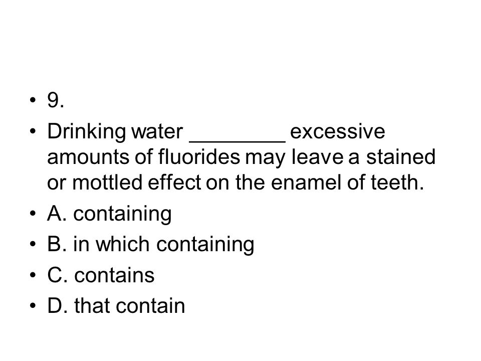 9. Drinking water ________ excessive amounts of fluorides may leave a stained or mottled effect on the enamel of teeth.