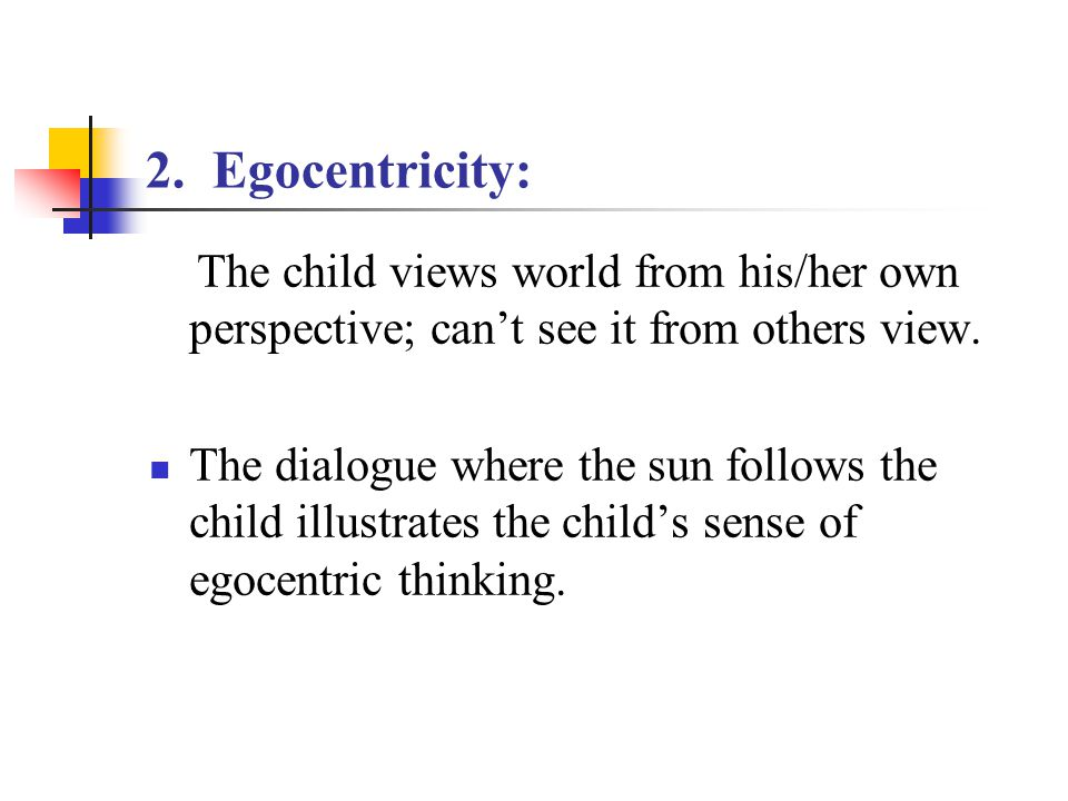 2. Egocentricity: The child views world from his/her own perspective; can't see it from others view.