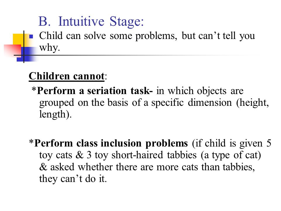 B. Intuitive Stage: Child can solve some problems, but can't tell you why. Children cannot: