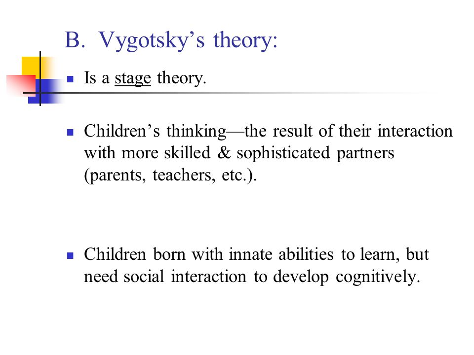 B. Vygotsky's theory: Is a stage theory.