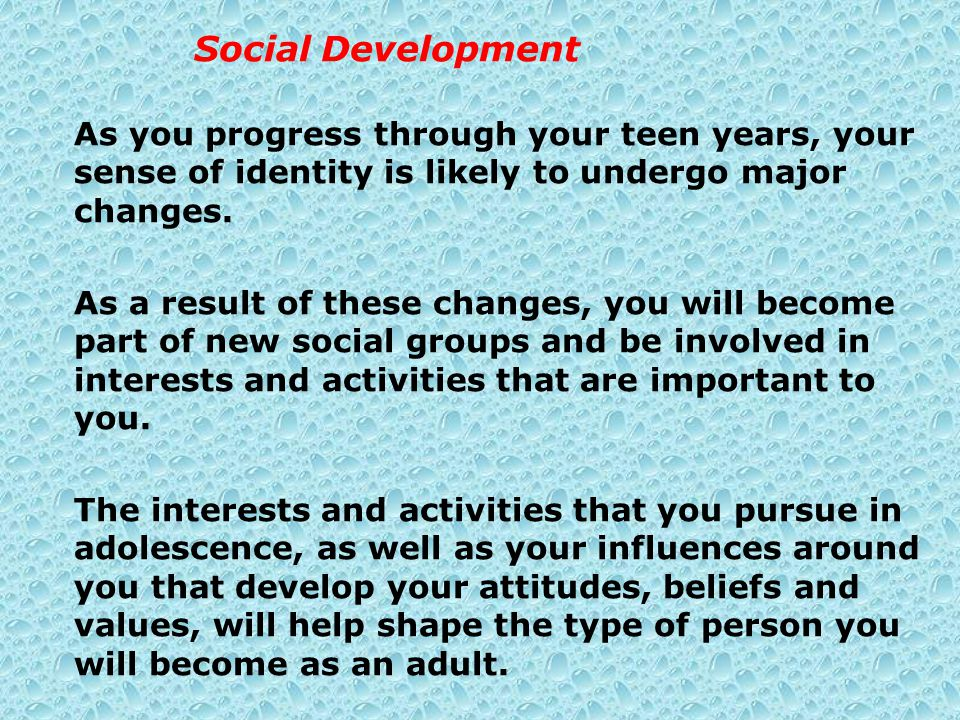 Social Development As you progress through your teen years, your sense of identity is likely to undergo major changes.