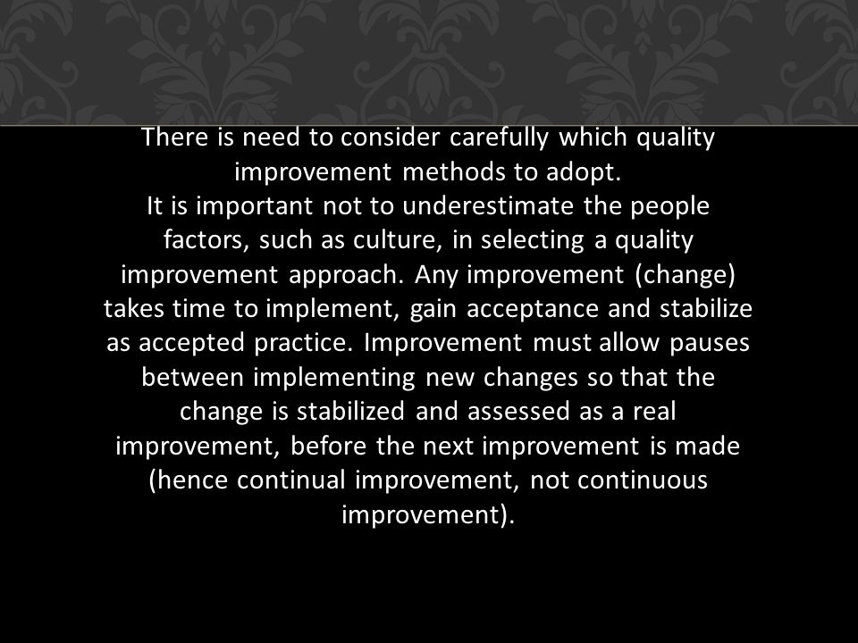 There is need to consider carefully which quality improvement methods to adopt.