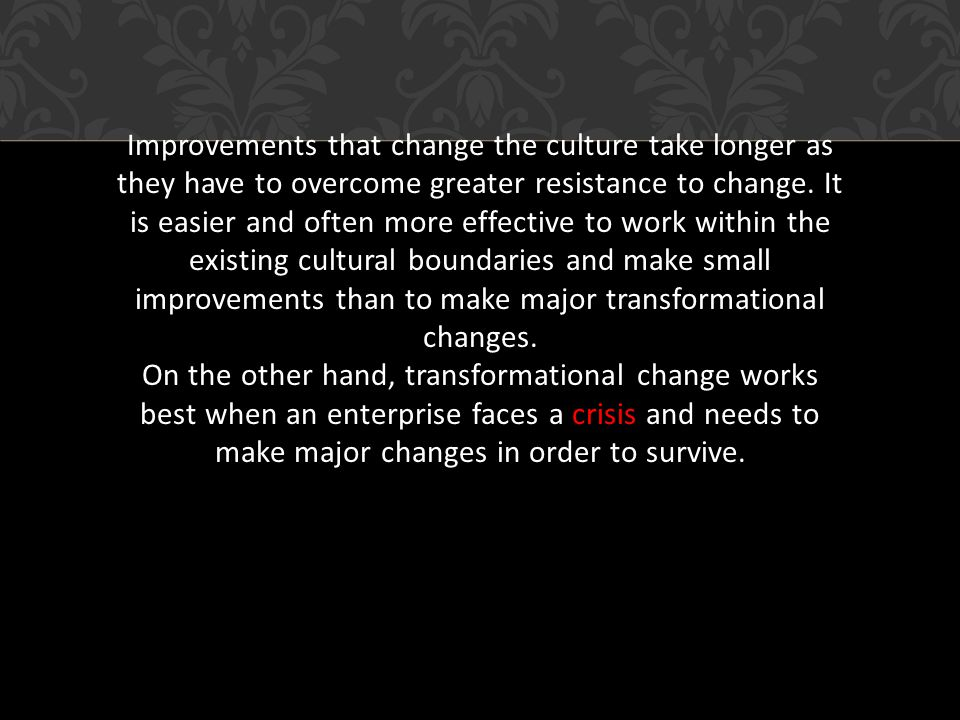 Improvements that change the culture take longer as they have to overcome greater resistance to change.