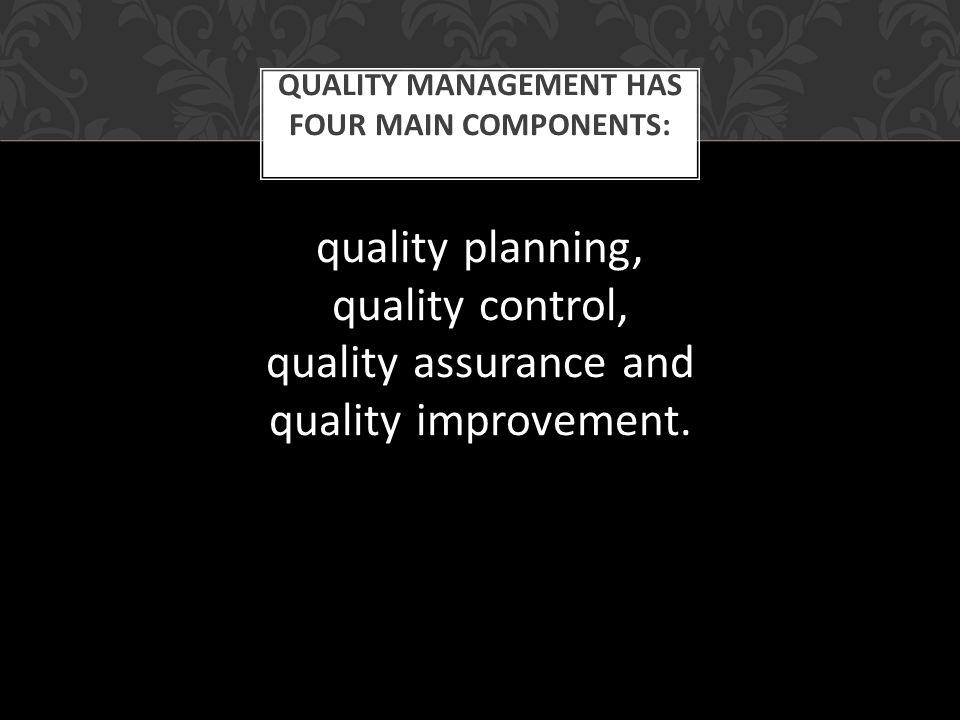 Quality management has four main components: