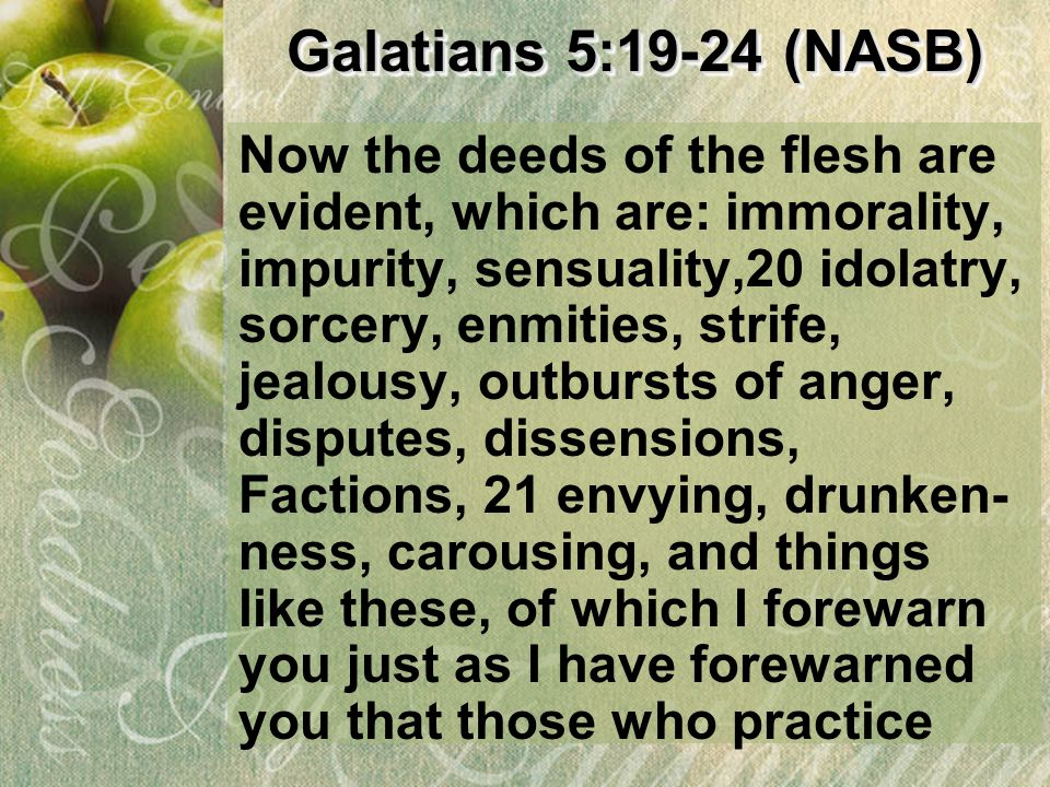 Galatians 5:19-24 (NASB) Now the deeds of the flesh are