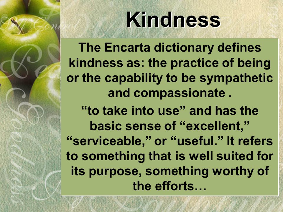 Kindness The Encarta dictionary defines kindness as: the practice of being or the capability to be sympathetic and compassionate .