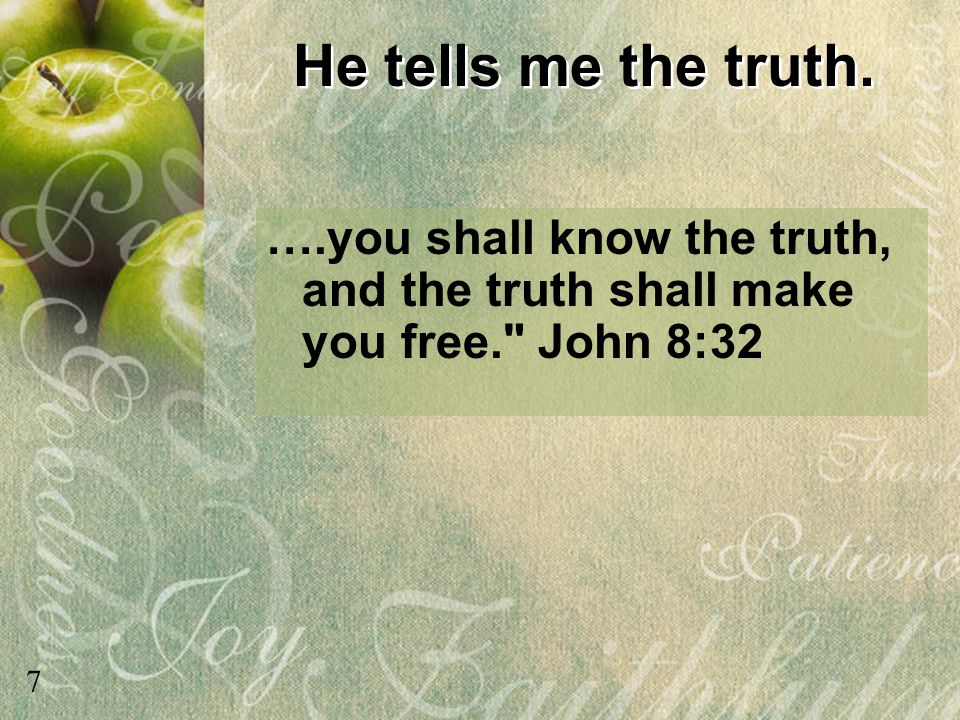He tells me the truth. ….you shall know the truth, and the truth shall make you free. John 8:32.