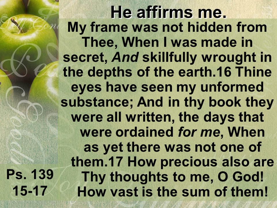 He affirms me. My frame was not hidden from Thee, When I was made in