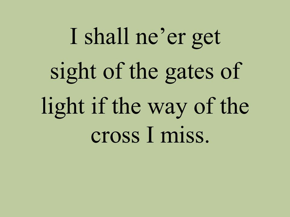I shall ne'er get sight of the gates of light if the way of the cross I miss.