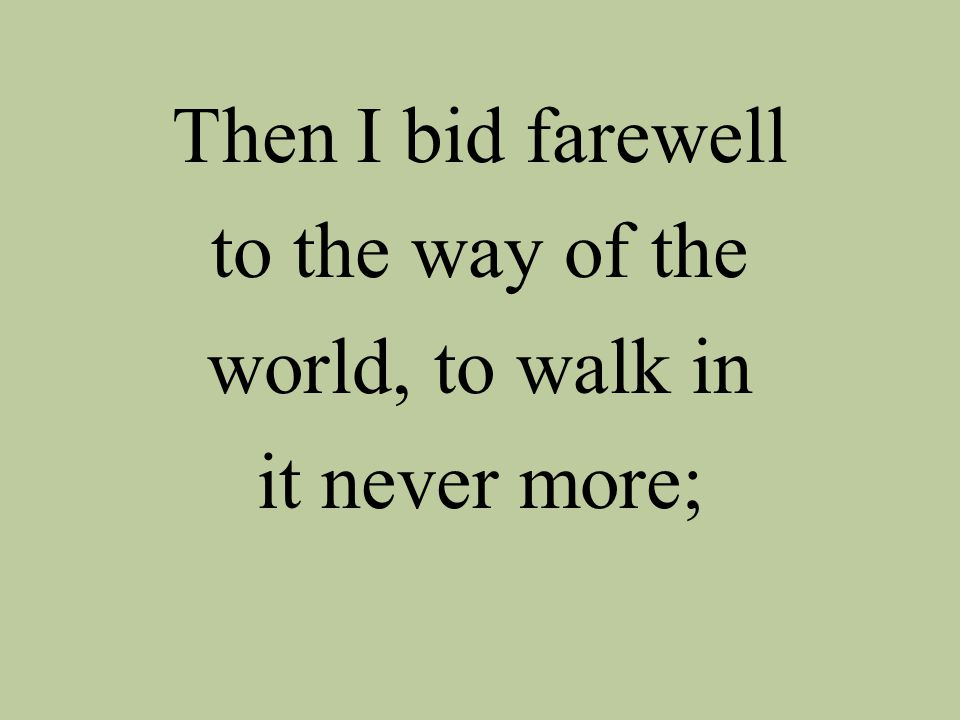 Then I bid farewell to the way of the world, to walk in it never more;