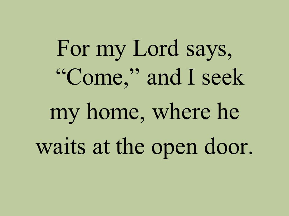 For my Lord says, Come, and I seek my home, where he waits at the open door.