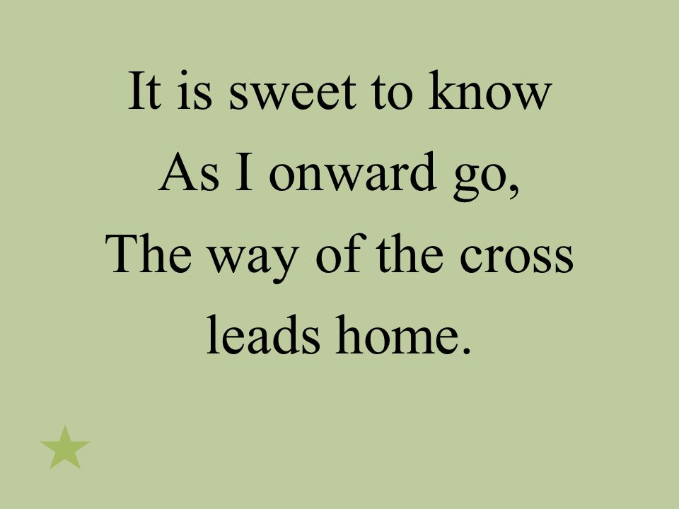 It is sweet to know As I onward go, The way of the cross leads home.