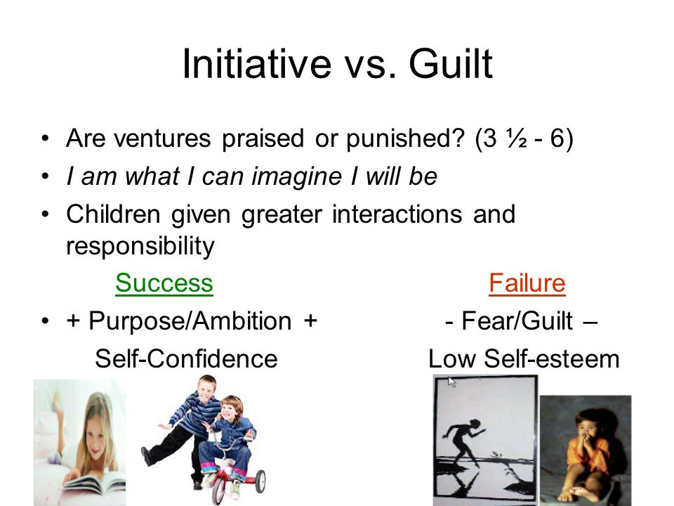 Initiative vs. Guilt Are ventures praised or punished (3 ½ - 6)