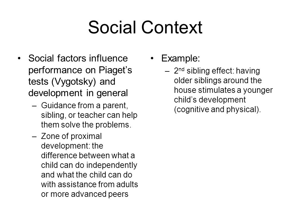 Social Context Social factors influence performance on Piaget's tests (Vygotsky) and development in general.