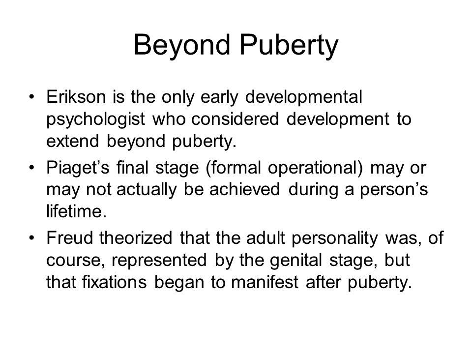 Beyond Puberty Erikson is the only early developmental psychologist who considered development to extend beyond puberty.