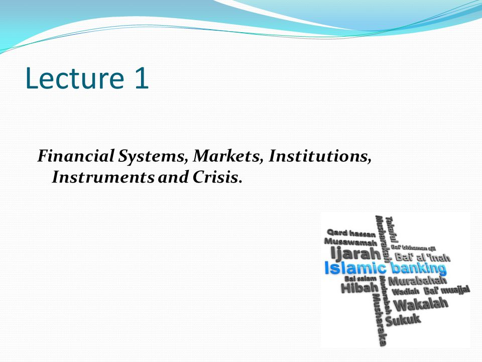 Lecture 1 Financial Systems, Markets, Institutions, Instruments and Crisis.